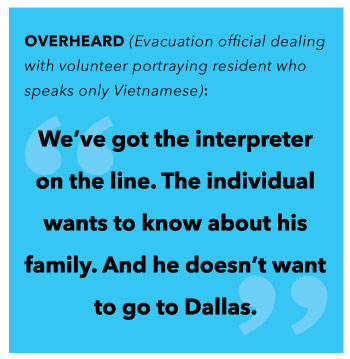 Pull quote: OVERHEARD (Evacuation official dealing with volunteer portraying resident who speaks only Vietnamese):  We've got the interpreter on the line. The individual wants to know about his family. And he doesn't want to go to Dallas.